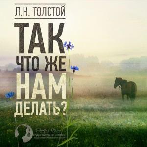 Лев Николаевич Толстой. Так что же нам делать?