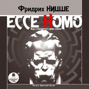 Фридрих Ницше. Ecce Homo. Как становятся сами собою